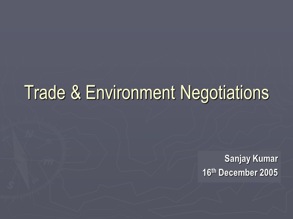 Trade & Environment Negotiations Sanjay Kumar 16 th December 2005