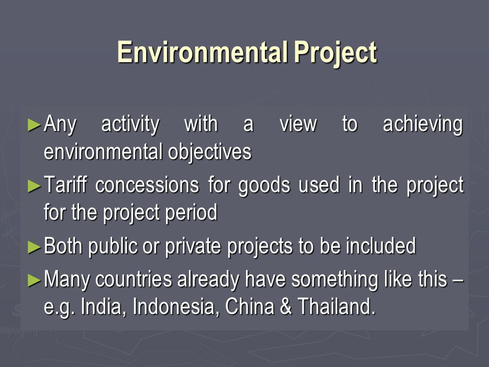 Environmental Project ► Any activity with a view to achieving environmental objectives ► Tariff concessions for goods used in the project for the project period ► Both public or private projects to be included ► Many countries already have something like this – e.g.