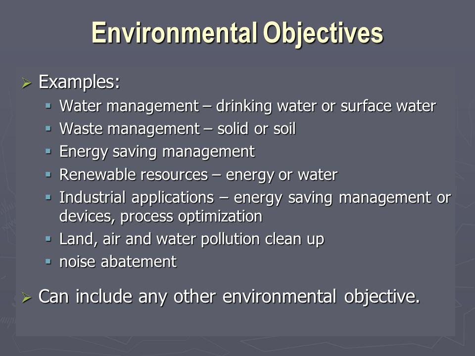 Environmental Objectives  Examples:  Water management – drinking water or surface water  Waste management – solid or soil  Energy saving management  Renewable resources – energy or water  Industrial applications – energy saving management or devices, process optimization  Land, air and water pollution clean up  noise abatement  Can include any other environmental objective.