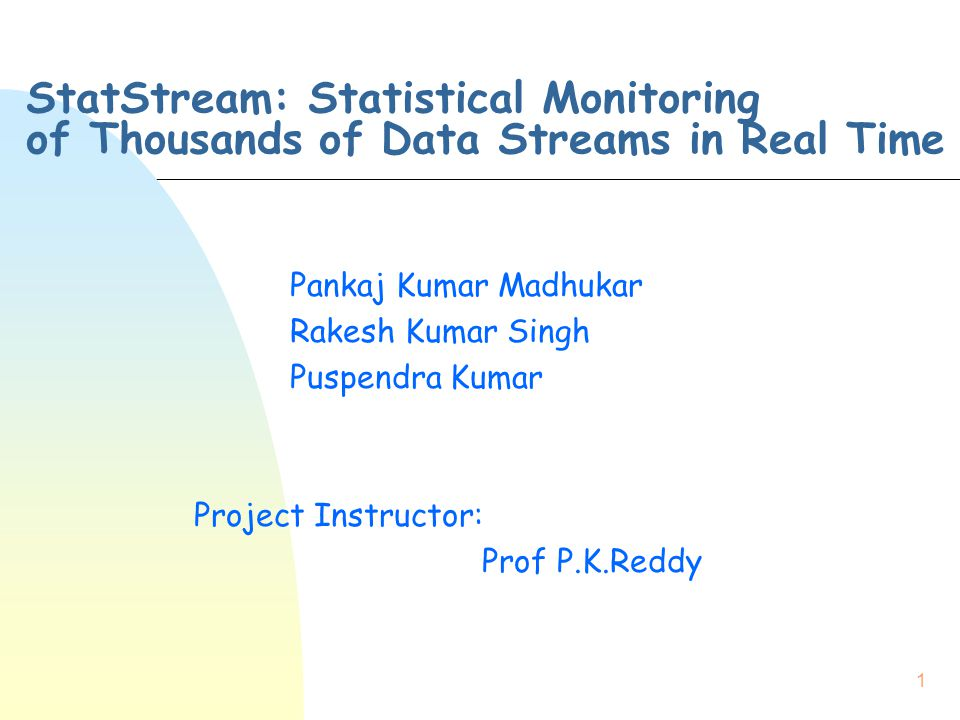 1 StatStream: Statistical Monitoring of Thousands of Data Streams in Real Time Pankaj Kumar Madhukar Rakesh Kumar Singh Puspendra Kumar Project Instru