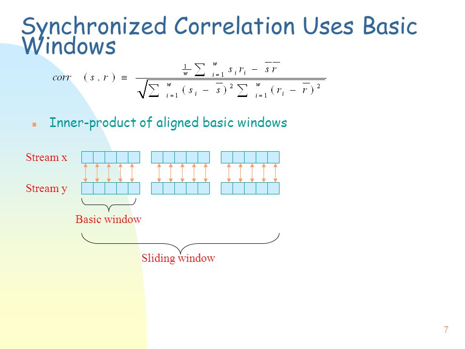 7 Synchronized Correlation Uses Basic Windows n Inner-product of aligned basic windows Stream x Stream y Sliding window Basic window