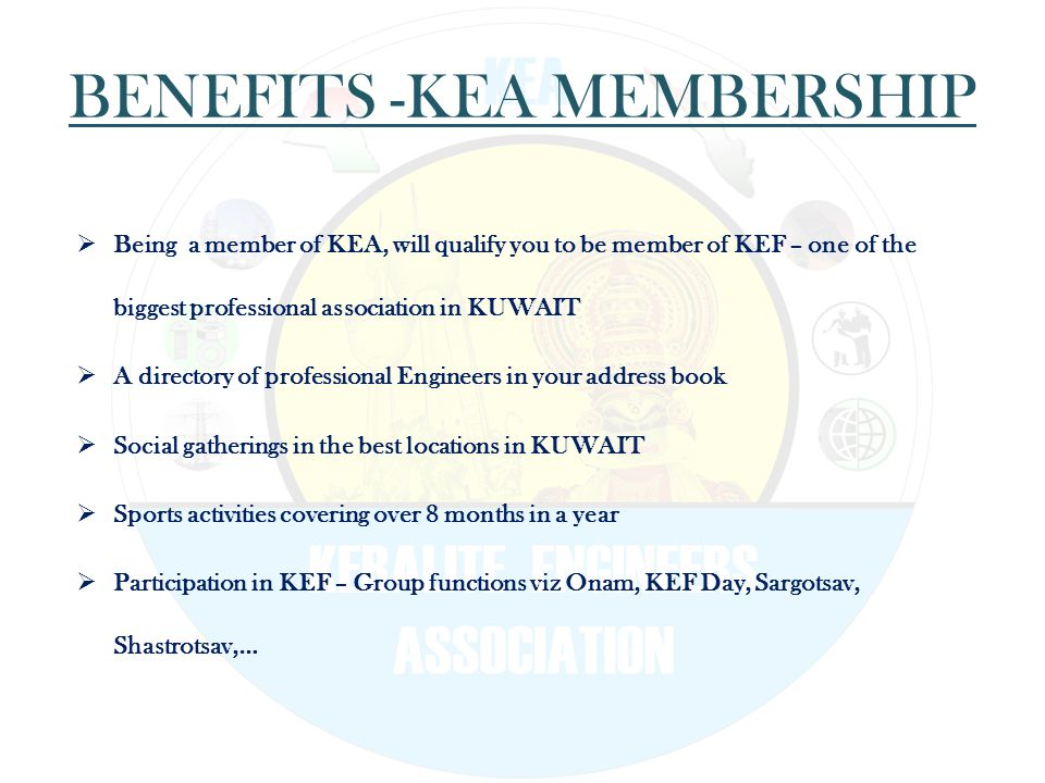 BENEFITS -KEA MEMBERSHIP  Being a member of KEA, will qualify you to be member of KEF – one of the biggest professional association in KUWAIT  A directory of professional Engineers in your address book  Social gatherings in the best locations in KUWAIT  Sports activities covering over 8 months in a year  Participation in KEF – Group functions viz Onam, KEF Day, Sargotsav, Shastrotsav,…