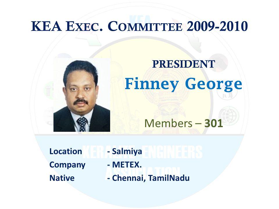KEA E XEC. C OMMITTEE 2009-2010 PRESIDENT Finney George Members – 301 Location - Salmiya Company - METEX. Native - Chennai, TamilNadu