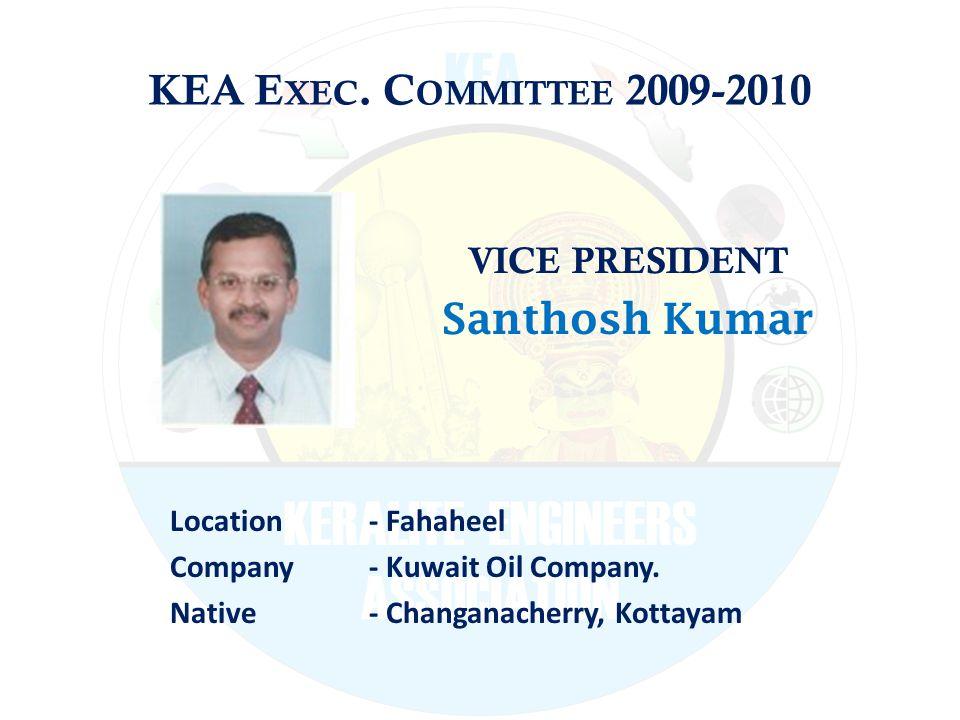 KEA E XEC. C OMMITTEE 2009-2010 VICE PRESIDENT Santhosh Kumar Location - Fahaheel Company - Kuwait Oil Company. Native - Changanacherry, Kottayam