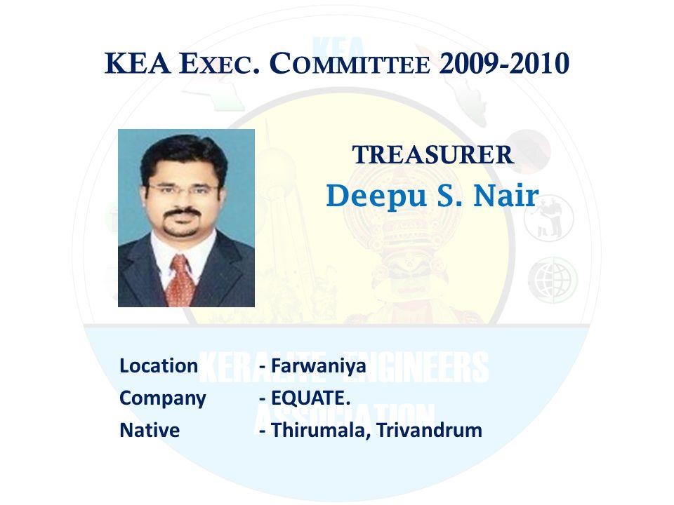 KEA E XEC. C OMMITTEE 2009-2010 TREASURER Deepu S. Nair Location - Farwaniya Company - EQUATE. Native - Thirumala, Trivandrum