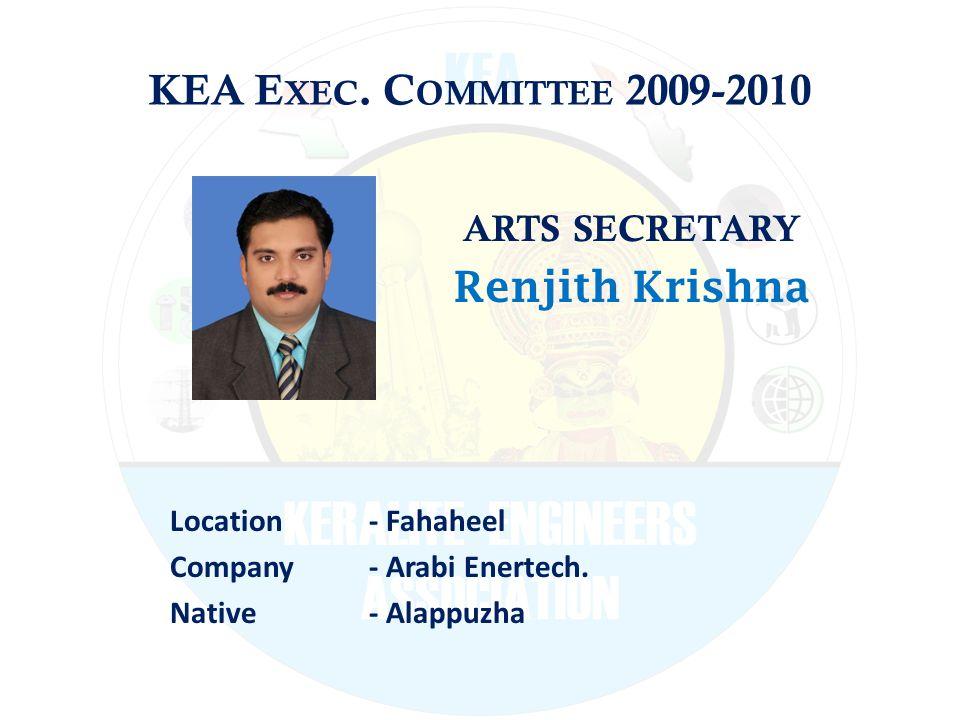 KEA E XEC. C OMMITTEE 2009-2010 ARTS SECRETARY Renjith Krishna Location - Fahaheel Company - Arabi Enertech. Native - Alappuzha