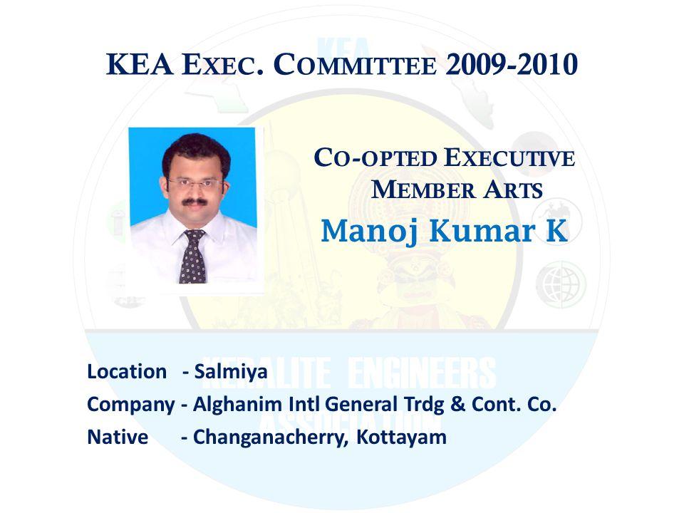 KEA E XEC. C OMMITTEE 2009-2010 C O - OPTED E XECUTIVE M EMBER A RTS Manoj Kumar K Location - Salmiya Company - Alghanim Intl General Trdg & Cont. Co.