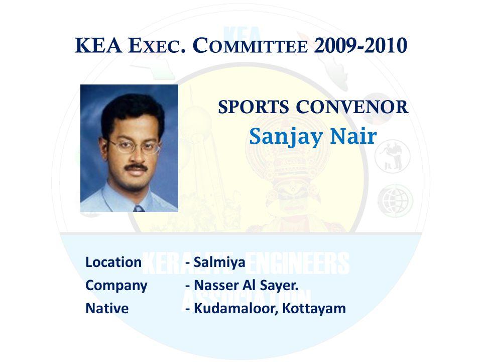 KEA E XEC. C OMMITTEE 2009-2010 SPORTS CONVENOR Sanjay Nair Location - Salmiya Company - Nasser Al Sayer. Native - Kudamaloor, Kottayam