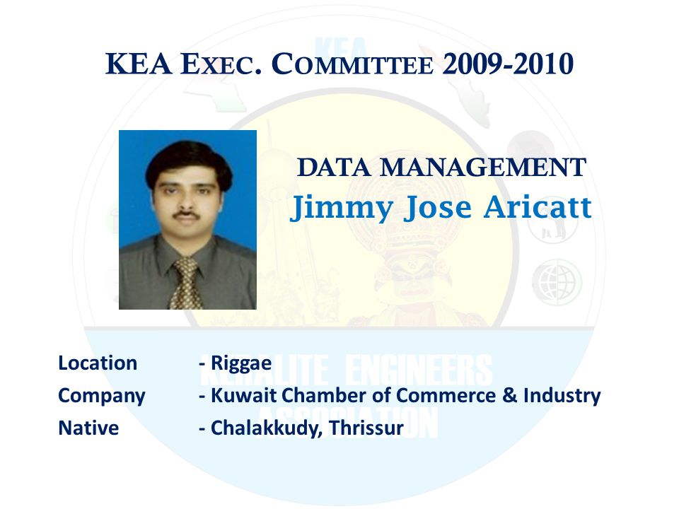 KEA E XEC. C OMMITTEE 2009-2010 DATA MANAGEMENT Jimmy Jose Aricatt Location - Riggae Company - Kuwait Chamber of Commerce & Industry Native - Chalakku
