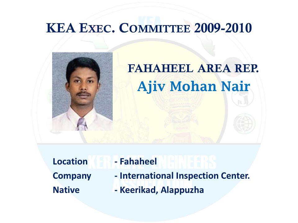 KEA E XEC. C OMMITTEE 2009-2010 FAHAHEEL AREA REP. Ajiv Mohan Nair Location - Fahaheel Company - International Inspection Center. Native - Keerikad, A