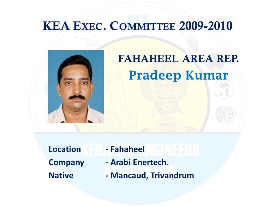 KEA E XEC. C OMMITTEE 2009-2010 FAHAHEEL AREA REP. Pradeep Kumar Location - Fahaheel Company - Arabi Enertech. Native - Mancaud, Trivandrum