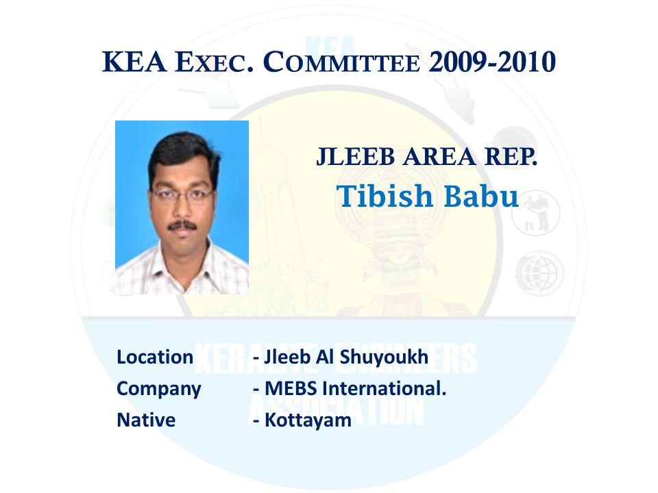 KEA E XEC. C OMMITTEE 2009-2010 JLEEB AREA REP. Tibish Babu Location - Jleeb Al Shuyoukh Company - MEBS International. Native - Kottayam