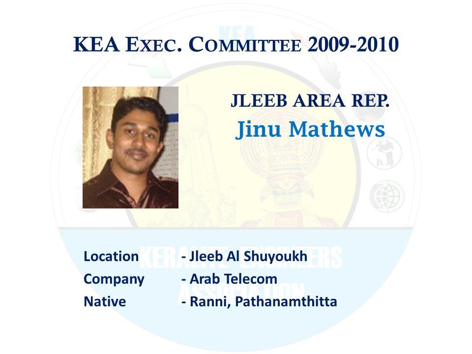 KEA E XEC. C OMMITTEE 2009-2010 JLEEB AREA REP. Jinu Mathews Location - Jleeb Al Shuyoukh Company - Arab Telecom Native - Ranni, Pathanamthitta
