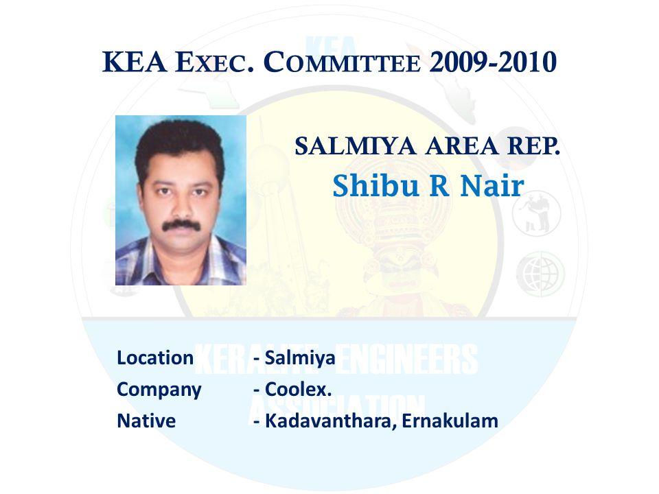KEA E XEC. C OMMITTEE 2009-2010 SALMIYA AREA REP. Shibu R Nair Location - Salmiya Company - Coolex. Native - Kadavanthara, Ernakulam