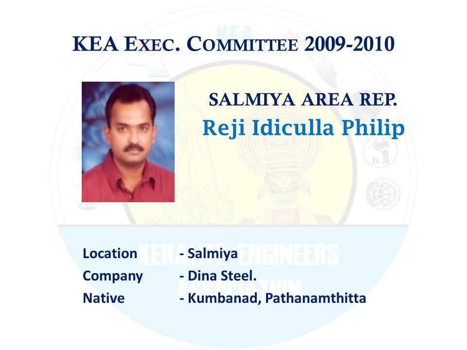 KEA E XEC. C OMMITTEE 2009-2010 SALMIYA AREA REP. Reji Idiculla Philip Location - Salmiya Company - Dina Steel. Native - Kumbanad, Pathanamthitta