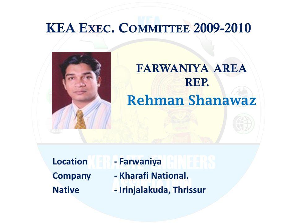KEA E XEC. C OMMITTEE 2009-2010 FARWANIYA AREA REP. Rehman Shanawaz Location - Farwaniya Company - Kharafi National. Native - Irinjalakuda, Thrissur