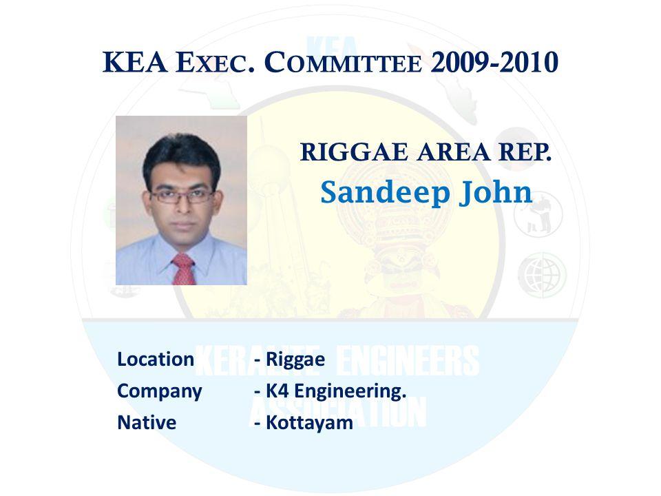 KEA E XEC. C OMMITTEE 2009-2010 RIGGAE AREA REP. Sandeep John Location - Riggae Company - K4 Engineering. Native - Kottayam
