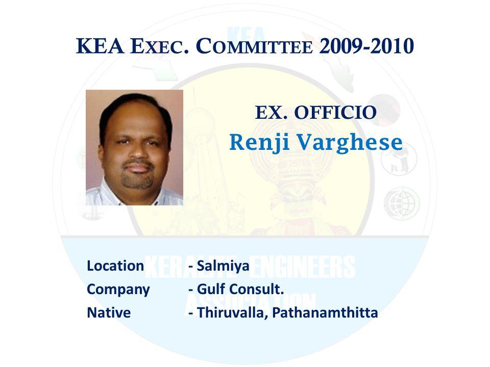 KEA E XEC. C OMMITTEE 2009-2010 EX. OFFICIO Renji Varghese Location - Salmiya Company - Gulf Consult. Native - Thiruvalla, Pathanamthitta
