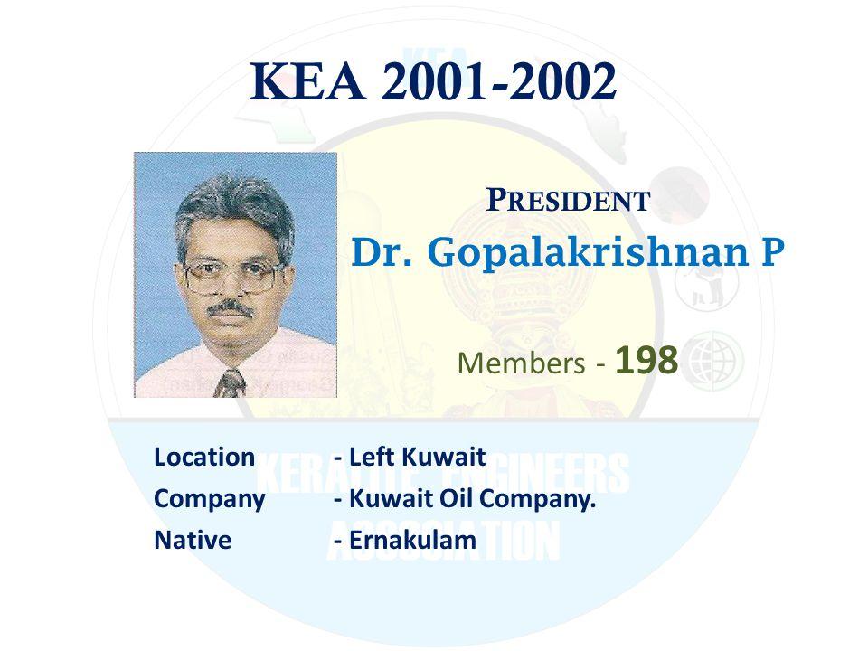 KEA 2001-2002 P RESIDENT Dr. Gopalakrishnan P Members - 198 Location - Left Kuwait Company - Kuwait Oil Company. Native - Ernakulam