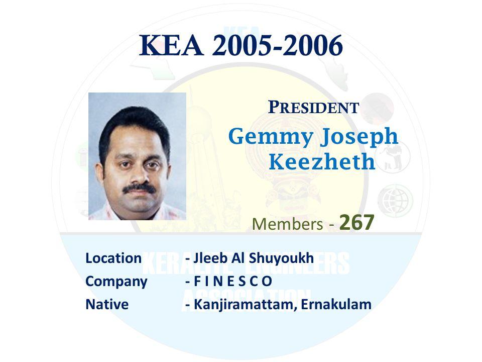 KEA 2005-2006 P RESIDENT Gemmy Joseph Keezheth Members - 267 Location - Jleeb Al Shuyoukh Company - F I N E S C O Native - Kanjiramattam, Ernakulam