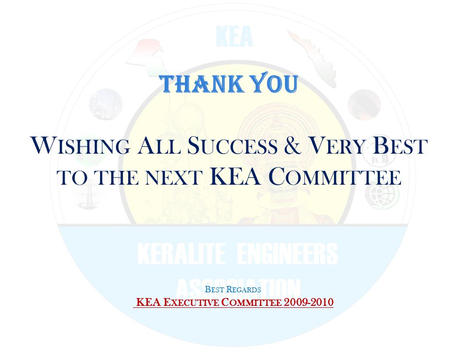 THANK YOU W ISHING A LL S UCCESS & V ERY B EST TO THE NEXT KEA C OMMITTEE B EST R EGARDS KEA E XECUTIVE C OMMITTEE 2009-2010