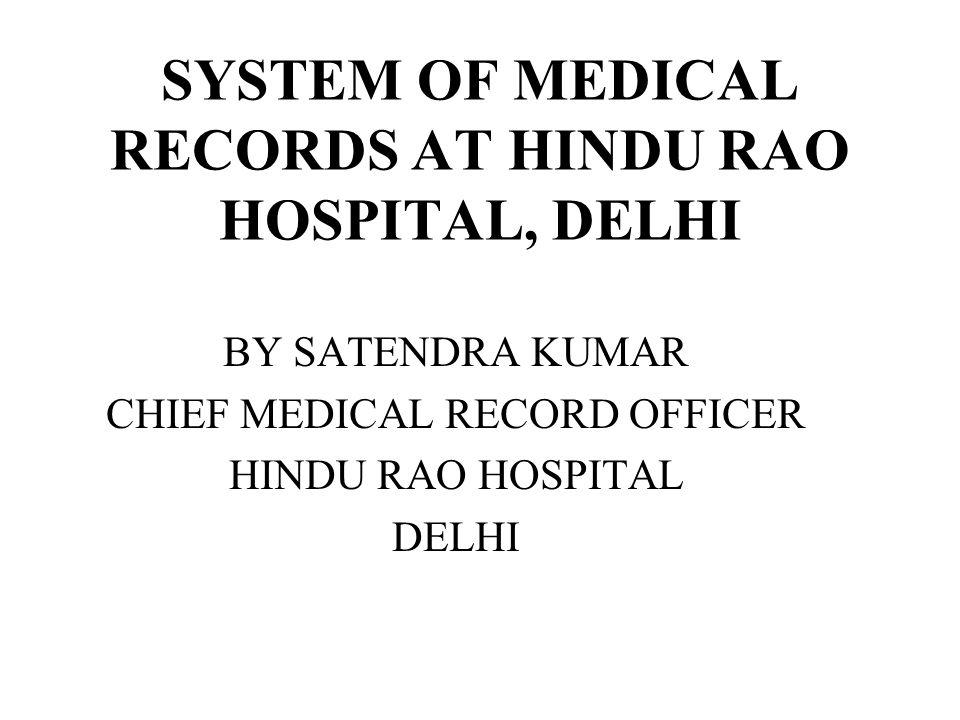 SYSTEM OF MEDICAL RECORDS AT HINDU RAO HOSPITAL, DELHI BY SATENDRA KUMAR CHIEF MEDICAL RECORD OFFICER HINDU RAO HOSPITAL DELHI