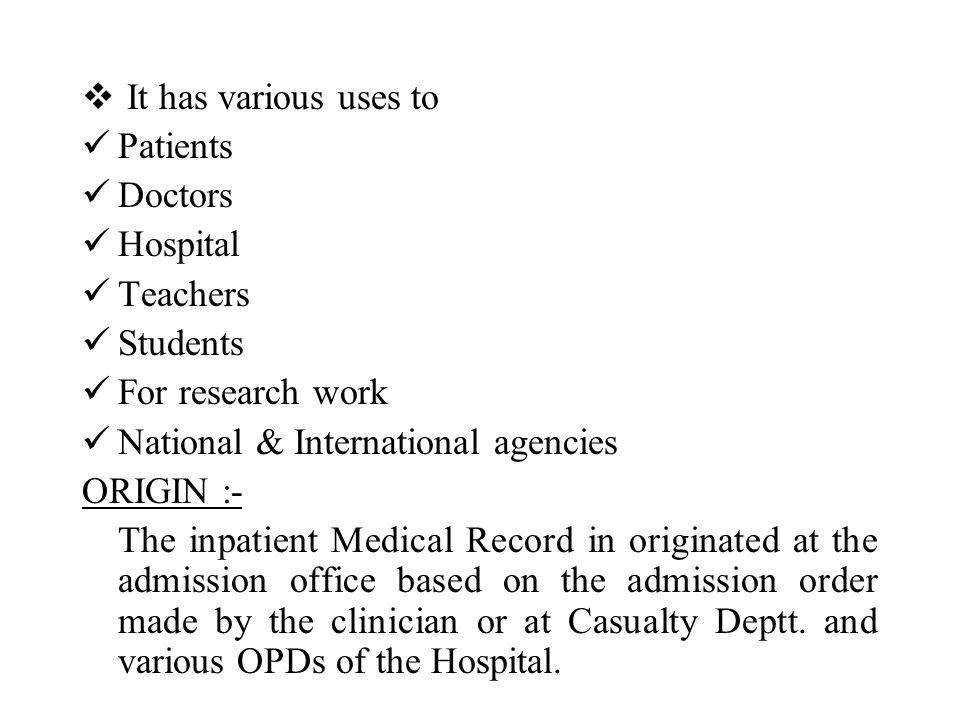  It has various uses to Patients Doctors Hospital Teachers Students For research work National & International agencies ORIGIN :- The inpatient Medical Record in originated at the admission office based on the admission order made by the clinician or at Casualty Deptt.