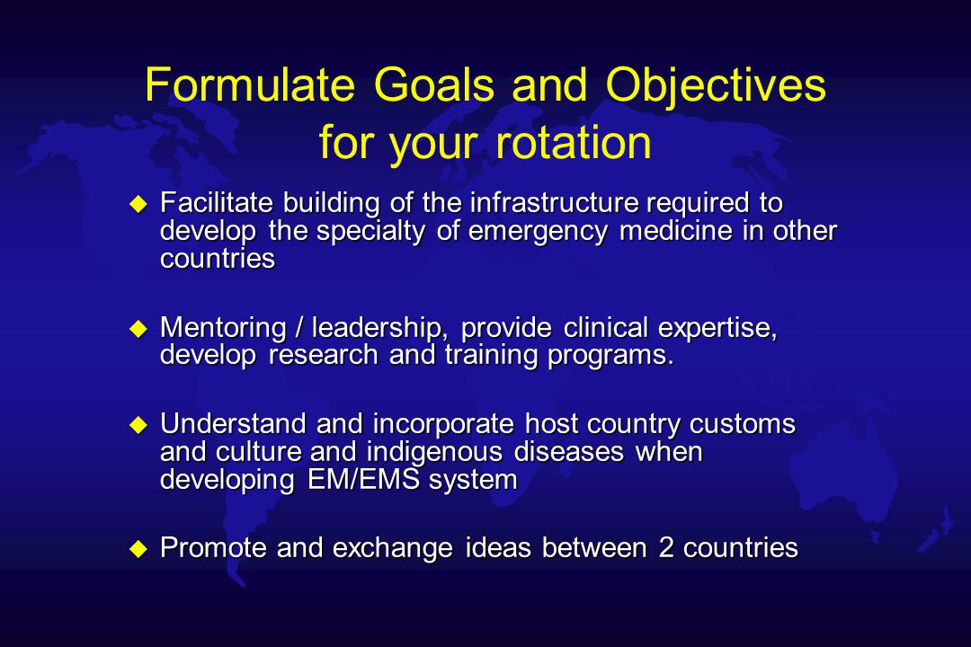 Formulate Goals and Objectives for your rotation u Facilitate building of the infrastructure required to develop the specialty of emergency medicine in other countries u Mentoring / leadership, provide clinical expertise, develop research and training programs.