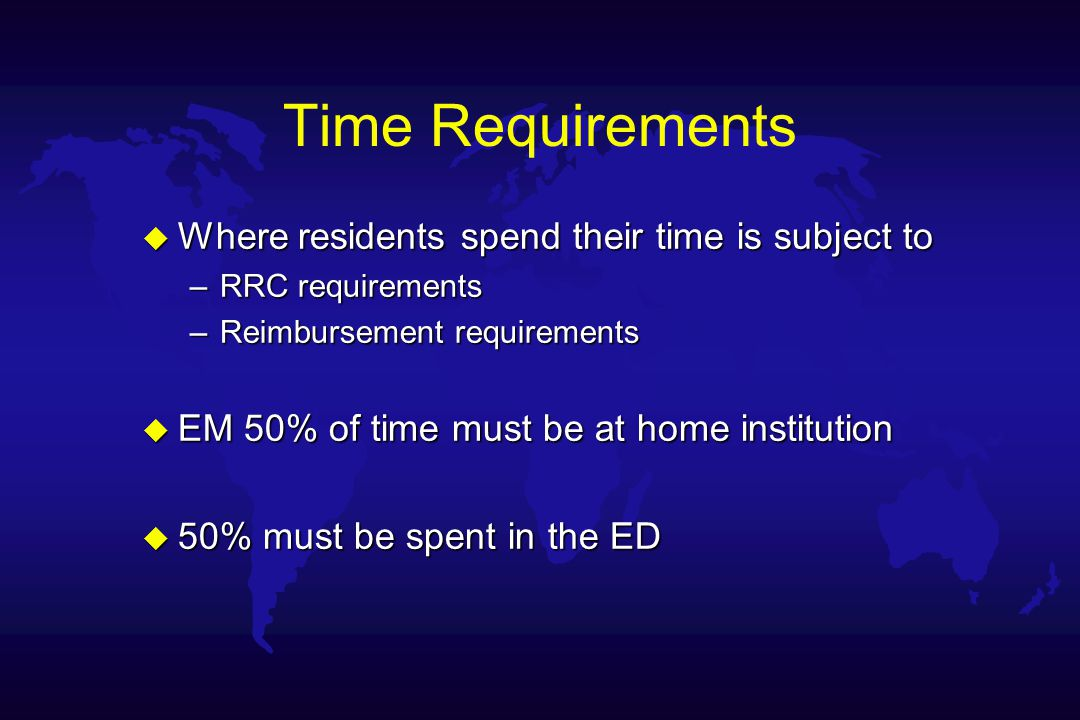 Time Requirements u Where residents spend their time is subject to –RRC requirements –Reimbursement requirements u EM 50% of time must be at home institution u 50% must be spent in the ED