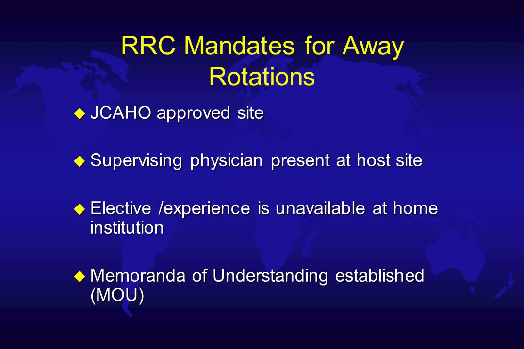RRC Mandates for Away Rotations u JCAHO approved site u Supervising physician present at host site u Elective /experience is unavailable at home institution u Memoranda of Understanding established (MOU)