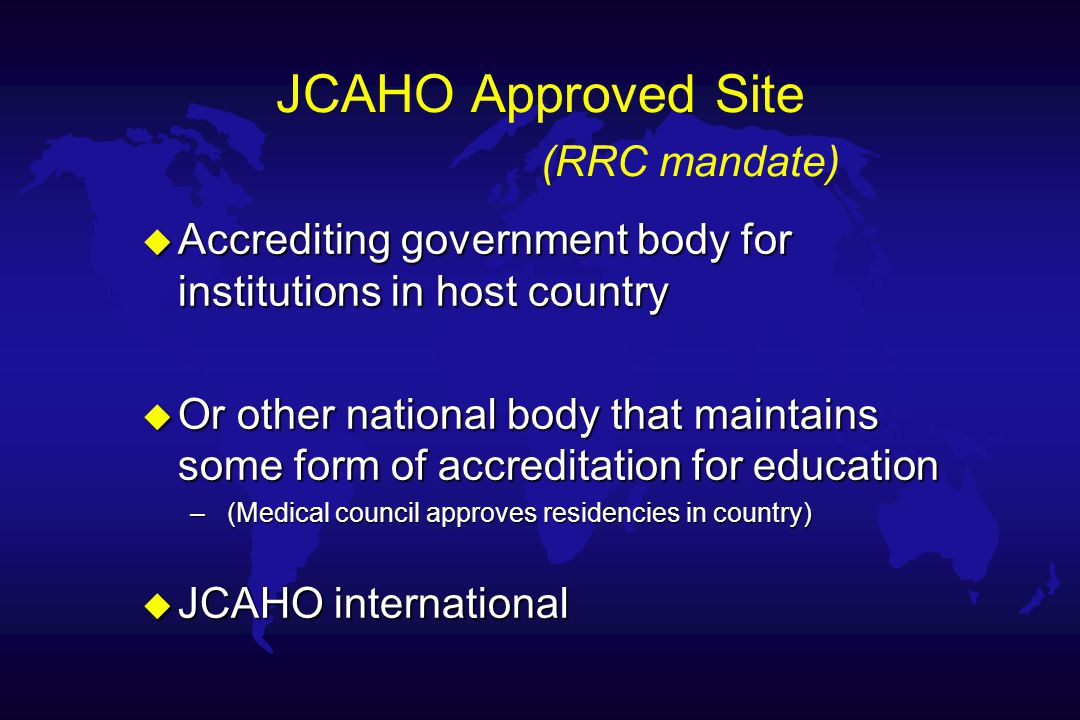JCAHO Approved Site (RRC mandate) u Accrediting government body for institutions in host country u Or other national body that maintains some form of accreditation for education – (Medical council approves residencies in country) u JCAHO international
