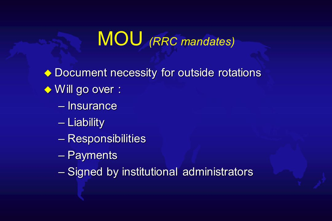 MOU (RRC mandates) u Document necessity for outside rotations u Will go over : –Insurance –Liability –Responsibilities –Payments –Signed by institutional administrators