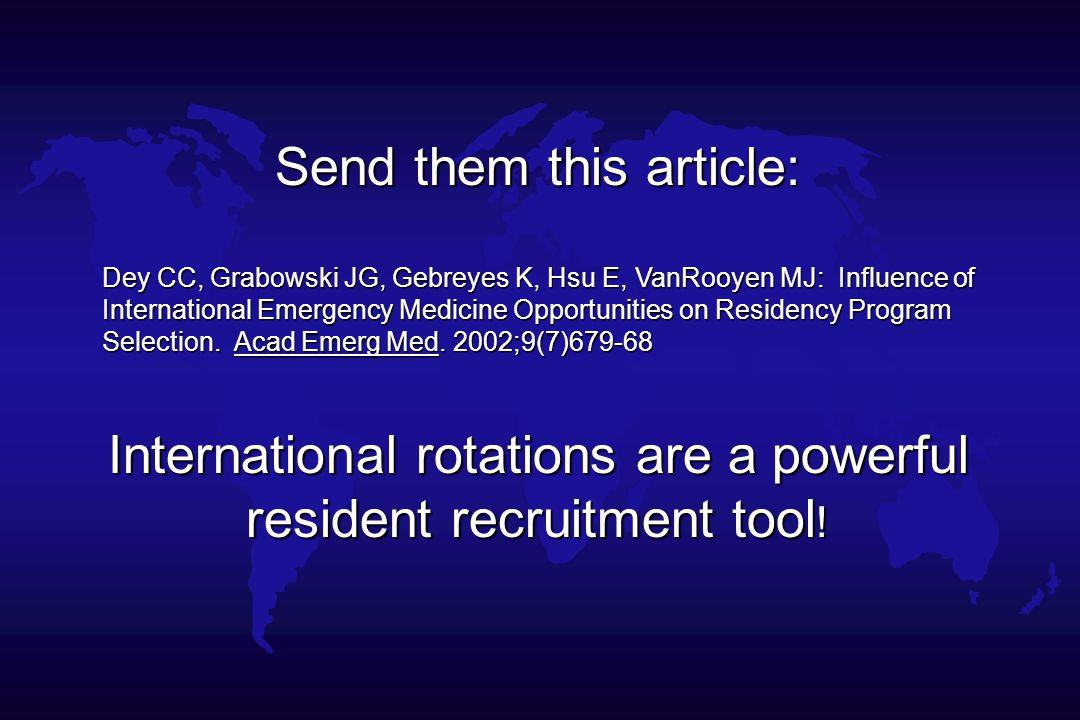 Send them this article: Dey CC, Grabowski JG, Gebreyes K, Hsu E, VanRooyen MJ: Influence of International Emergency Medicine Opportunities on Residency Program Selection.