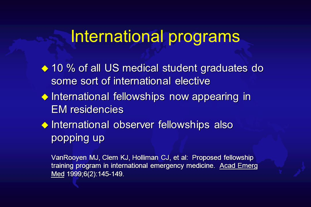 International programs u 10 % of all US medical student graduates do some sort of international elective u International fellowships now appearing in EM residencies u International observer fellowships also popping up VanRooyen MJ, Clem KJ, Holliman CJ, et al: Proposed fellowship training program in international emergency medicine.