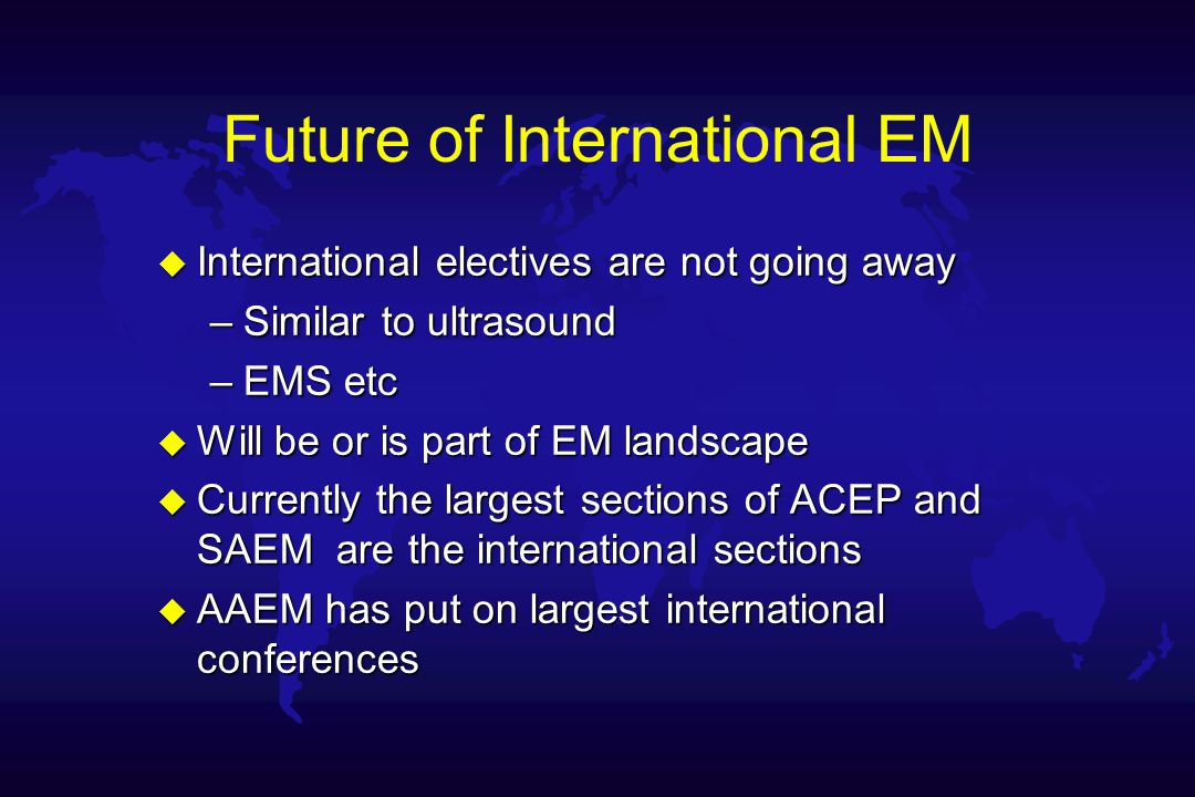 Future of International EM u International electives are not going away –Similar to ultrasound –EMS etc u Will be or is part of EM landscape u Currently the largest sections of ACEP and SAEM are the international sections u AAEM has put on largest international conferences
