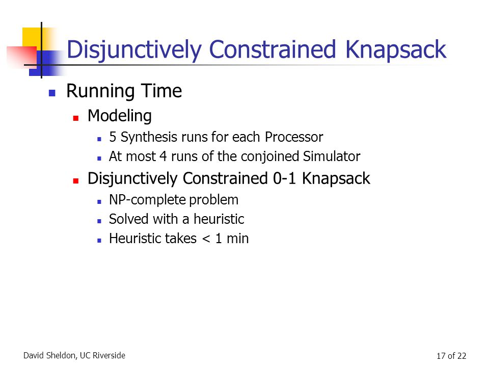 David Sheldon, UC Riverside 17 of 22 Disjunctively Constrained Knapsack Running Time Modeling 5 Synthesis runs for each Processor At most 4 runs of the conjoined Simulator Disjunctively Constrained 0-1 Knapsack NP-complete problem Solved with a heuristic Heuristic takes < 1 min