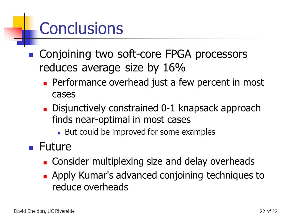 David Sheldon, UC Riverside 22 of 22 Conclusions Conjoining two soft-core FPGA processors reduces average size by 16% Performance overhead just a few percent in most cases Disjunctively constrained 0-1 knapsack approach finds near-optimal in most cases But could be improved for some examples Future Consider multiplexing size and delay overheads Apply Kumar s advanced conjoining techniques to reduce overheads