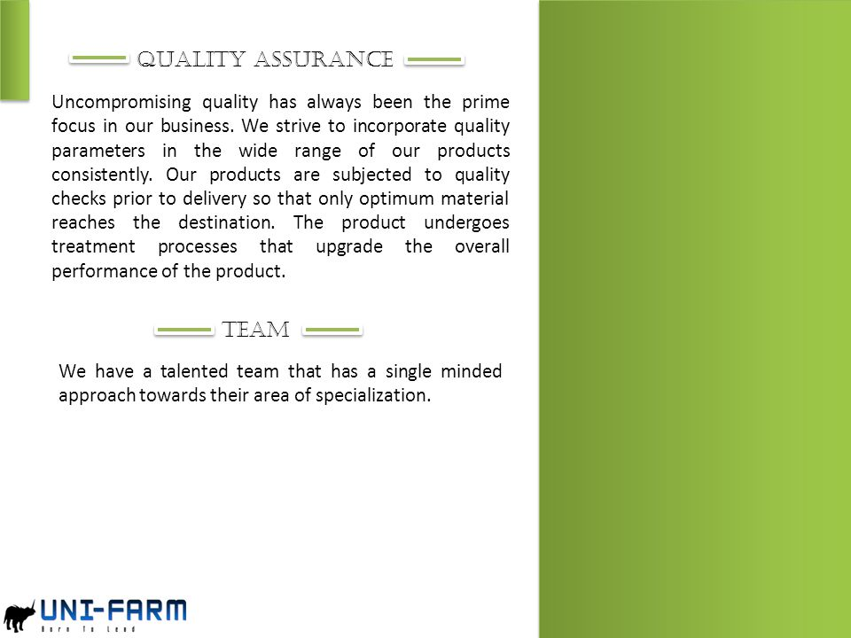 QUALITY ASSURANCE Uncompromising quality has always been the prime focus in our business. We strive to incorporate quality parameters in the wide rang