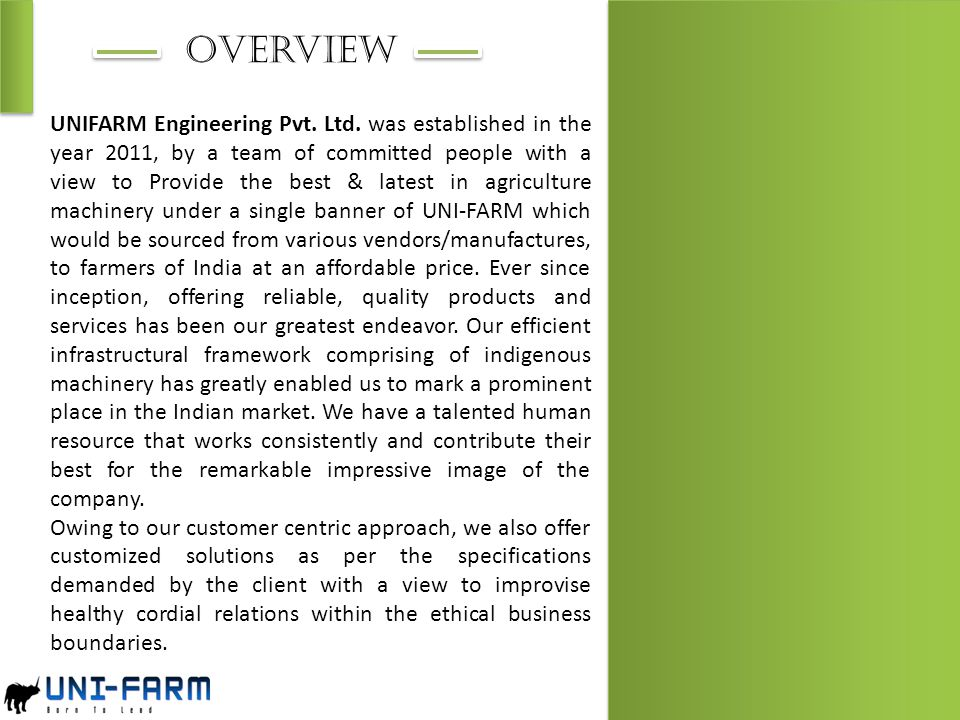 Overview UNIFARM Engineering Pvt. Ltd. was established in the year 2011, by a team of committed people with a view to Provide the best & latest in agr