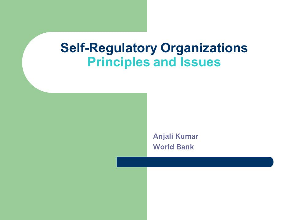 Self-Regulatory Organizations Principles and Issues Anjali Kumar World Bank