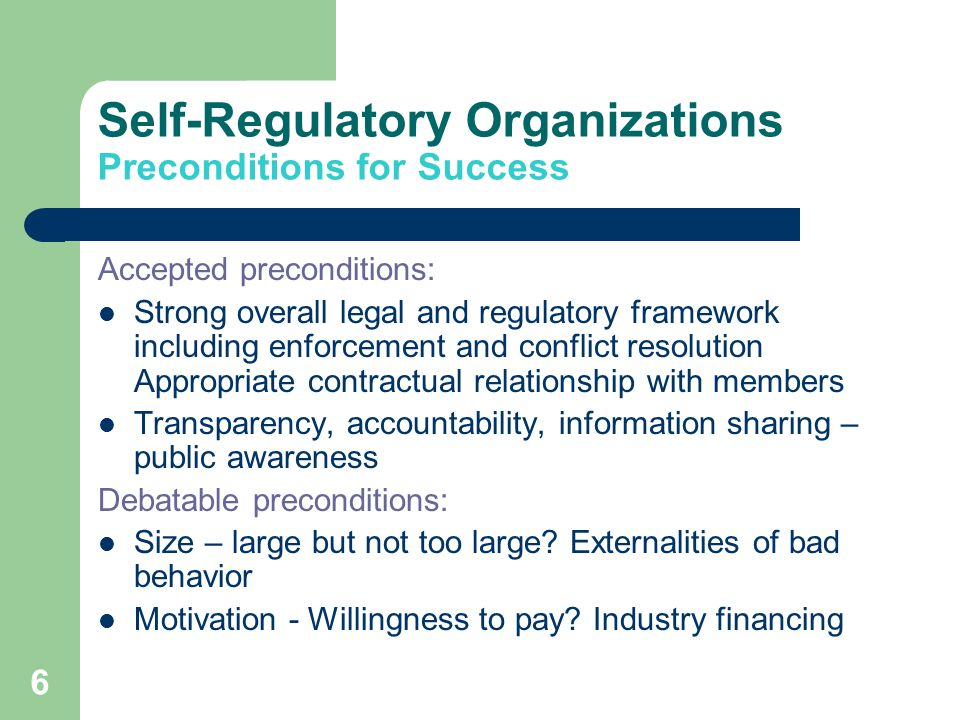 6 Self-Regulatory Organizations Preconditions for Success Accepted preconditions: Strong overall legal and regulatory framework including enforcement and conflict resolution Appropriate contractual relationship with members Transparency, accountability, information sharing – public awareness Debatable preconditions: Size – large but not too large.