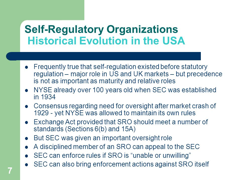 7 Self-Regulatory Organizations Historical Evolution in the USA Frequently true that self-regulation existed before statutory regulation – major role in US and UK markets – but precedence is not as important as maturity and relative roles NYSE already over 100 years old when SEC was established in 1934 Consensus regarding need for oversight after market crash of 1929 - yet NYSE was allowed to maintain its own rules Exchange Act provided that SRO should meet a number of standards (Sections 6(b) and 15A) But SEC was given an important oversight role A disciplined member of an SRO can appeal to the SEC SEC can enforce rules if SRO is unable or unwilling SEC can also bring enforcement actions against SRO itself