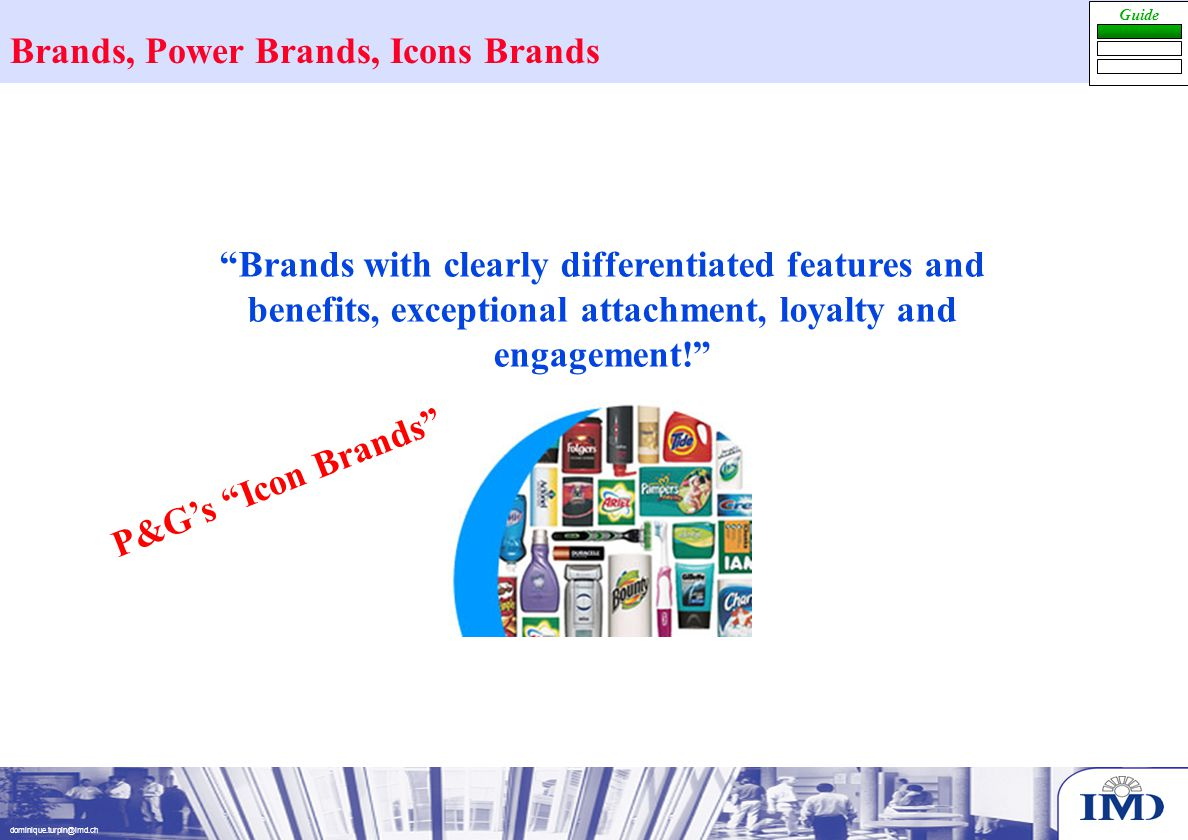 dominique.turpin@imd.ch Guide P&G's Icon Brands Brands with clearly differentiated features and benefits, exceptional attachment, loyalty and engagement! Brands, Power Brands, Icons Brands