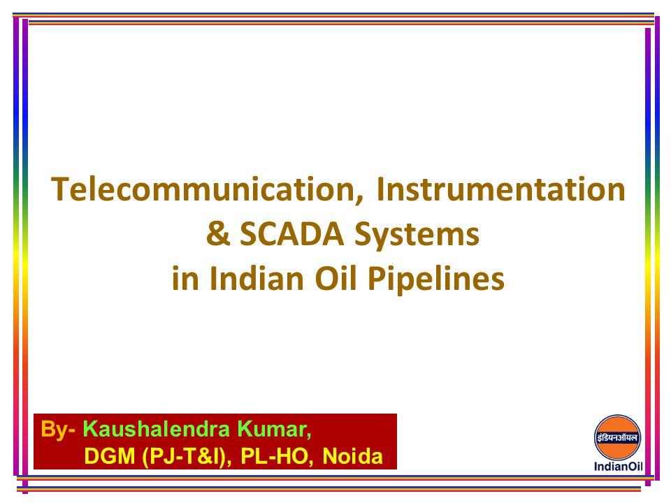 By- Kaushalendra Kumar, DGM (PJ-T&I), PL-HO, Noida Telecommunication, Instrumentation & SCADA Systems in Indian Oil Pipelines