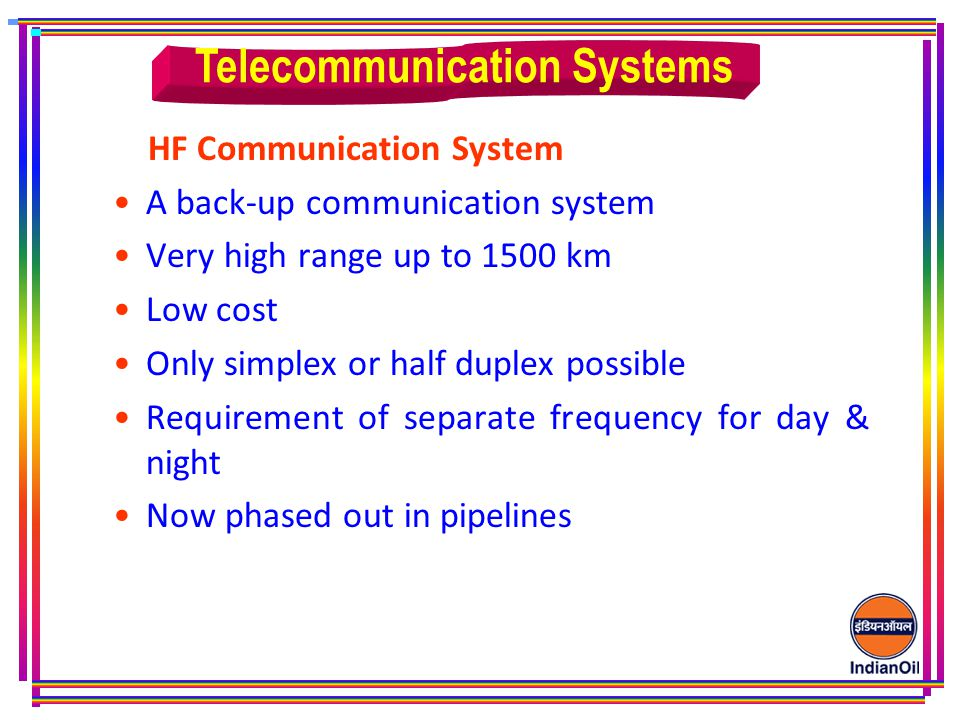 HF Communication System A back-up communication system Very high range up to 1500 km Low cost Only simplex or half duplex possible Requirement of separate frequency for day & night Now phased out in pipelines Telecommunication Systems