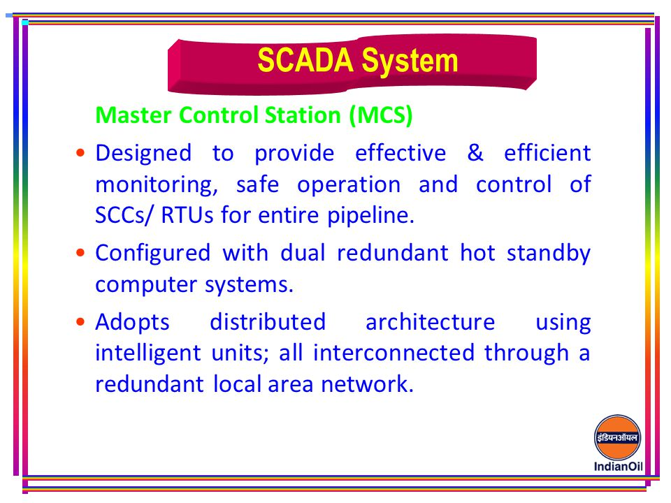 Master Control Station (MCS) Designed to provide effective & efficient monitoring, safe operation and control of SCCs/ RTUs for entire pipeline.