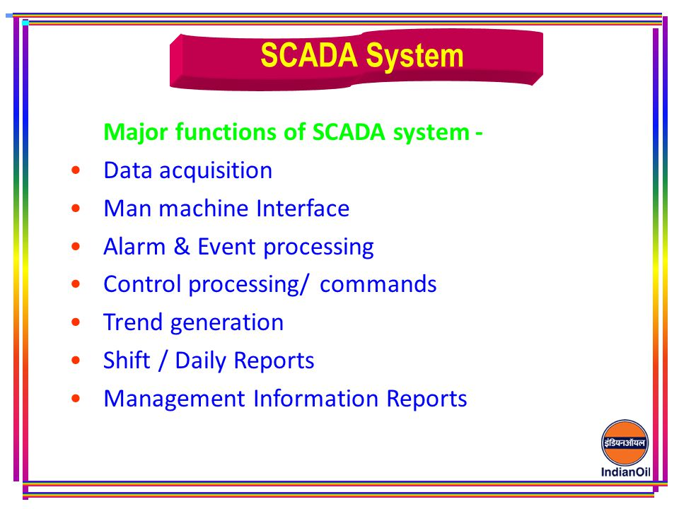 Major functions of SCADA system - Data acquisition Man machine Interface Alarm & Event processing Control processing/ commands Trend generation Shift / Daily Reports Management Information Reports SCADA System
