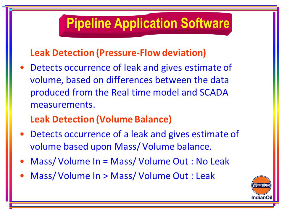 Leak Detection (Pressure-Flow deviation) Detects occurrence of leak and gives estimate of volume, based on differences between the data produced from the Real time model and SCADA measurements.