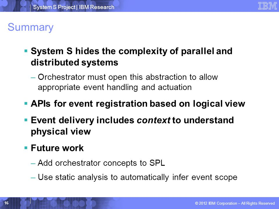 System S Project | IBM Research © 2012 IBM Corporation – All Rights Reserved Summary  System S hides the complexity of parallel and distributed systems –Orchestrator must open this abstraction to allow appropriate event handling and actuation  APIs for event registration based on logical view  Event delivery includes context to understand physical view  Future work –Add orchestrator concepts to SPL –Use static analysis to automatically infer event scope 16