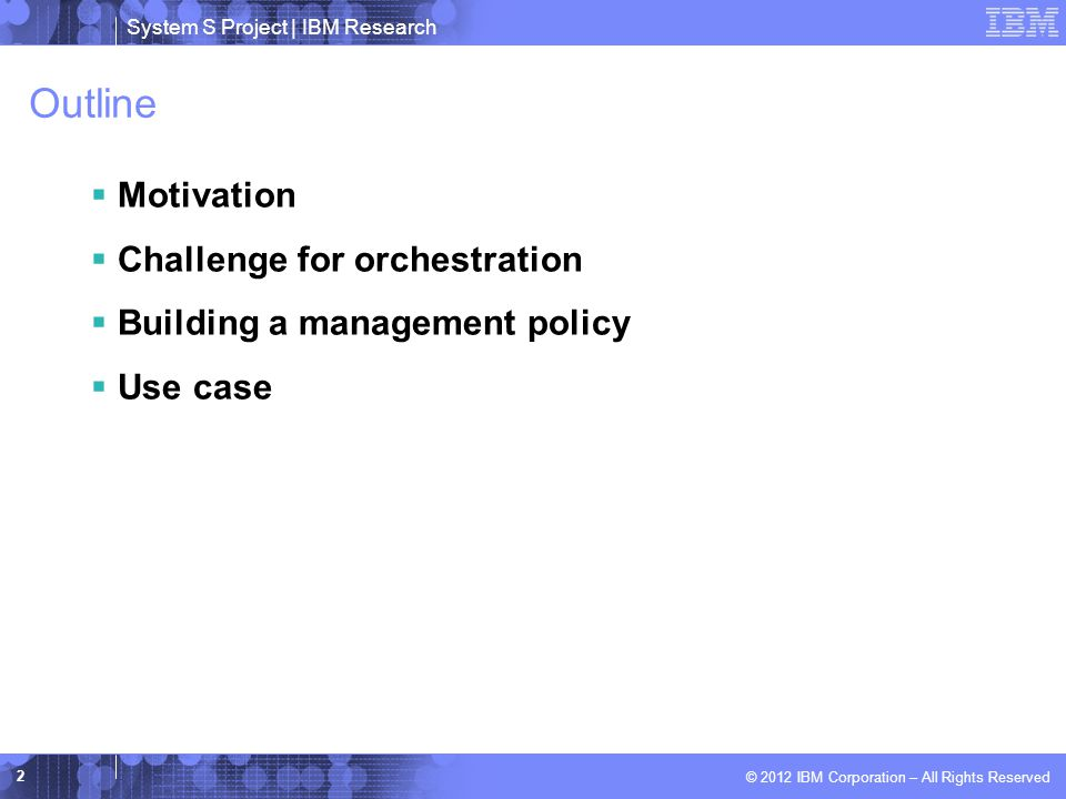 System S Project | IBM Research © 2012 IBM Corporation – All Rights Reserved Outline  Motivation  Challenge for orchestration  Building a management policy  Use case 2